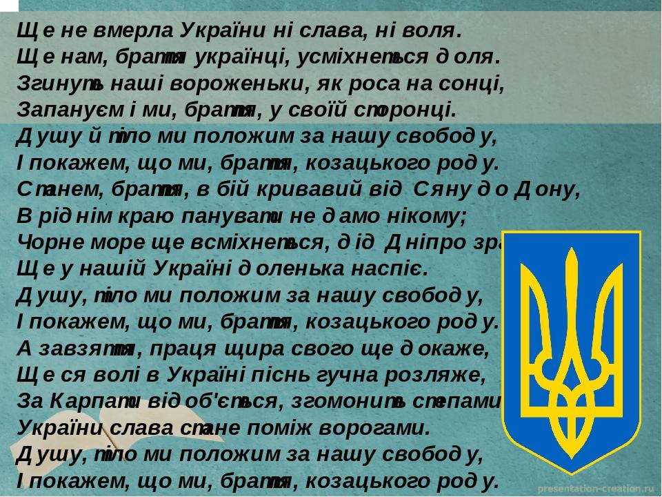 Ще не вмерла України ні слава, ні воля. Ще нам, браття українці, усміхнеться доля. Згинуть наші вороженьки, як роса на сонці, Запануєм і ми, браття...