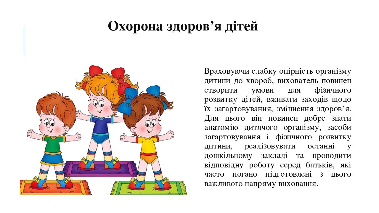 Охорона здоров'я дітей Враховуючи слабку опірність організму дитини до хвороб, вихователь повинен створити умови для фізичного розвитку дітей, вжив...
