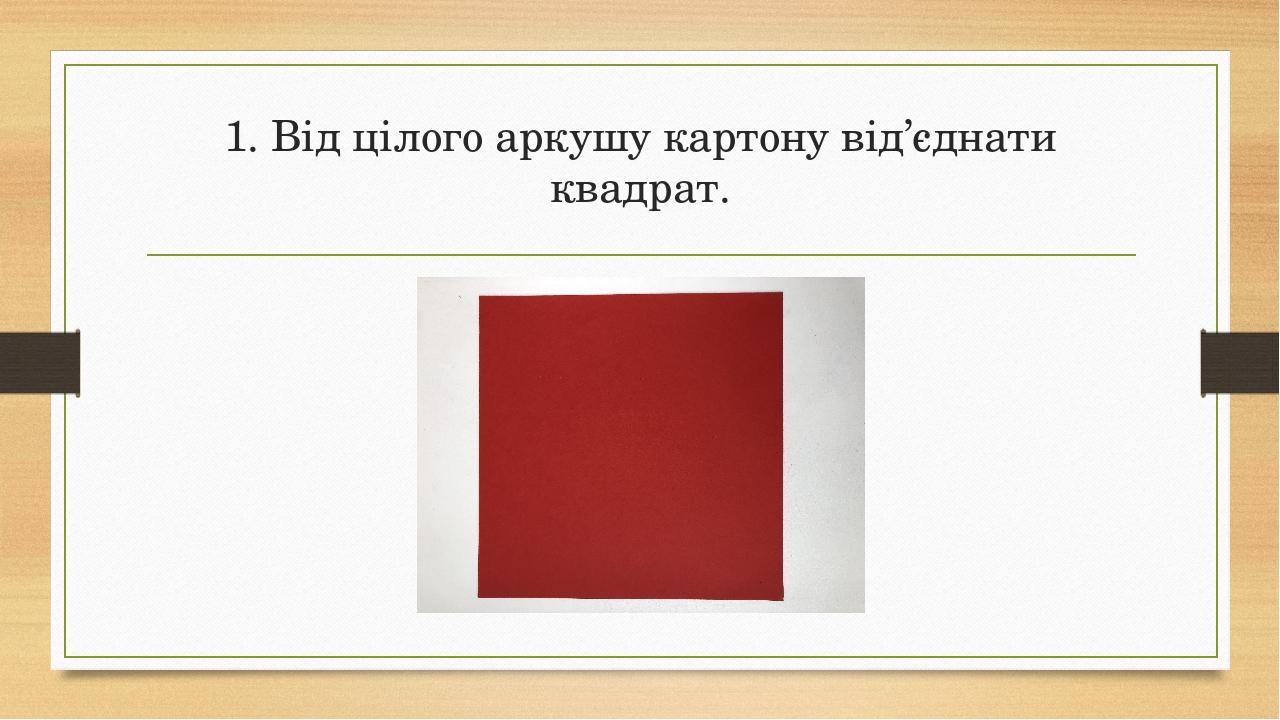 1. Від цілого аркушу картону від'єднати квадрат.