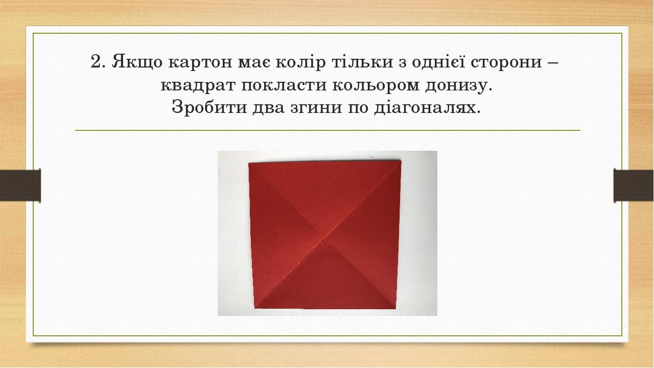2. Якщо картон має колір тільки з однієї сторони – квадрат покласти кольором донизу. Зробити два згини по діагоналях.