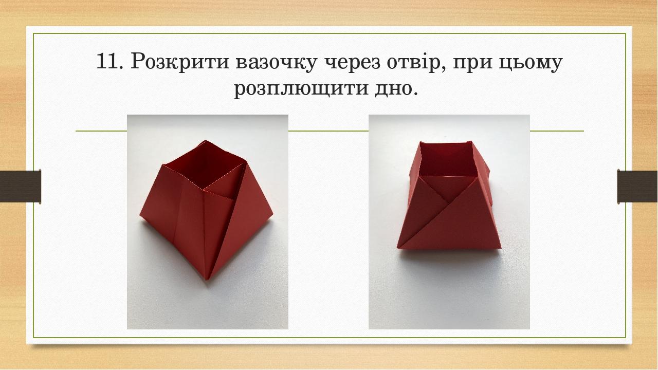 11. Розкрити вазочку через отвір, при цьому розплющити дно.