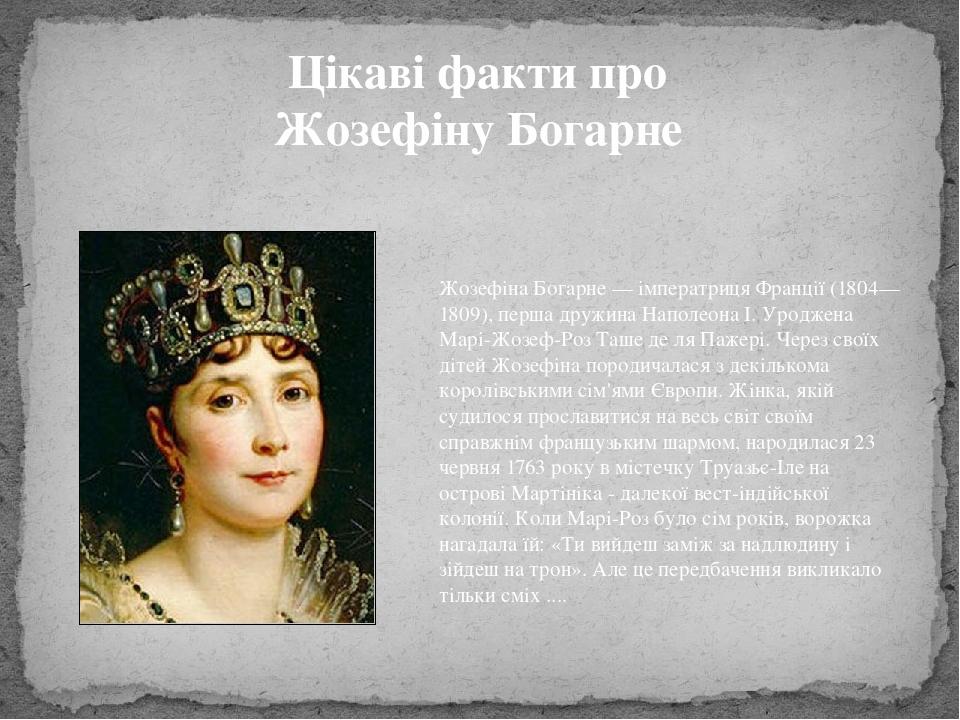 Цікаві факти про Жозефіну Богарне Жозефіна Богарне — імператриця Франції (1804—1809), перша дружина Наполеона I. Уроджена Марі-Жозеф-Роз Таше де ля...