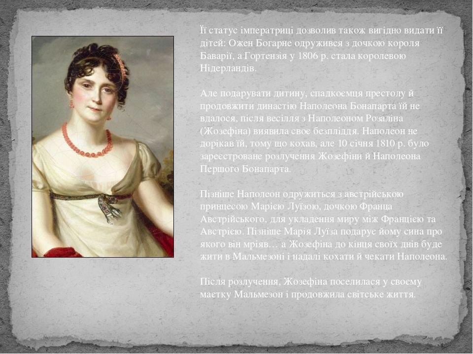 Її статус імператриці дозволив також вигідно видати її дітей: Ожен Богарне одружився з дочкою короля Баварії, а Гортензія у 1806 р. стала королевою...