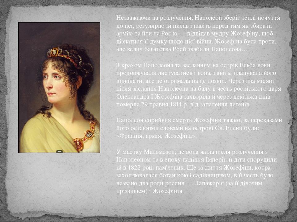 Незважаючи на розлучення, Наполеон зберіг теплі почуття до неї, регулярно їй писав і навіть перед тим як збирати армію та йти на Росію — відвідав м...