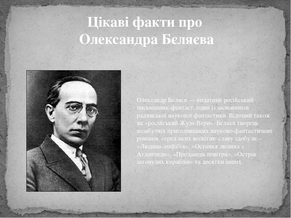 Цікаві факти про Олександра Бєляєва Олександр Бєляєв — видатний російський письменник-фантаст, один із засновників радянської наукової фантастики. ...
