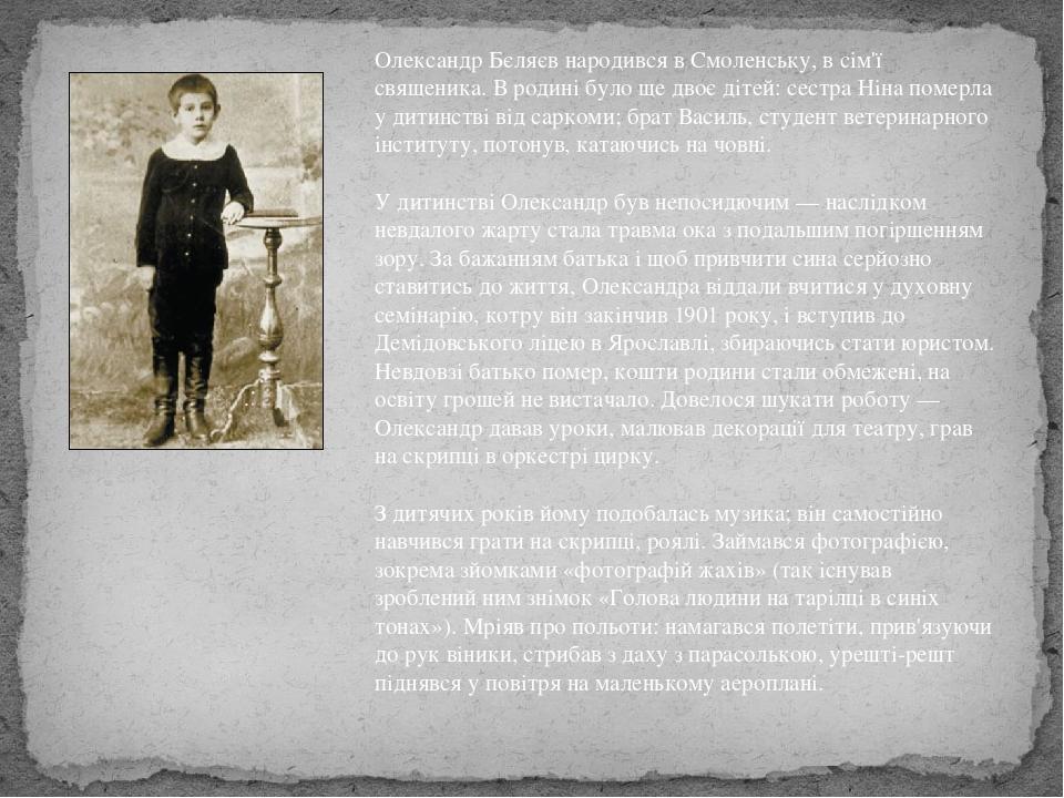 Олександр Бєляєв народився в Смоленську, в сім'ї священика. В родині було ще двоє дітей: сестра Ніна померла у дитинстві від саркоми; брат Василь, ...