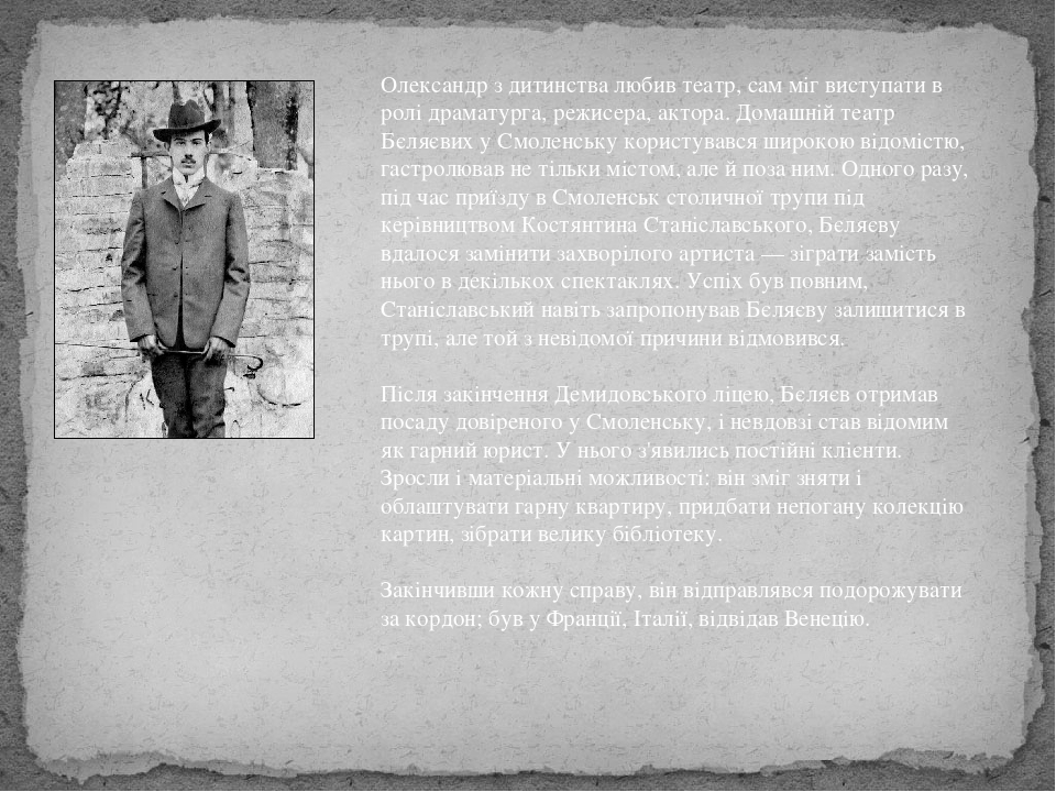 Олександр з дитинства любив театр, сам міг виступати в ролі драматурга, режисера, актора. Домашній театр Бєляєвих у Смоленську користувався широкою...
