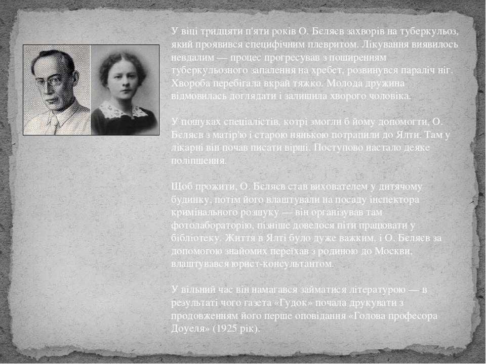 У віці тридцяти п'яти років О. Бєляєв захворів на туберкульоз, який проявився специфічним плевритом. Лікування виявилось невдалим — процес прогресу...