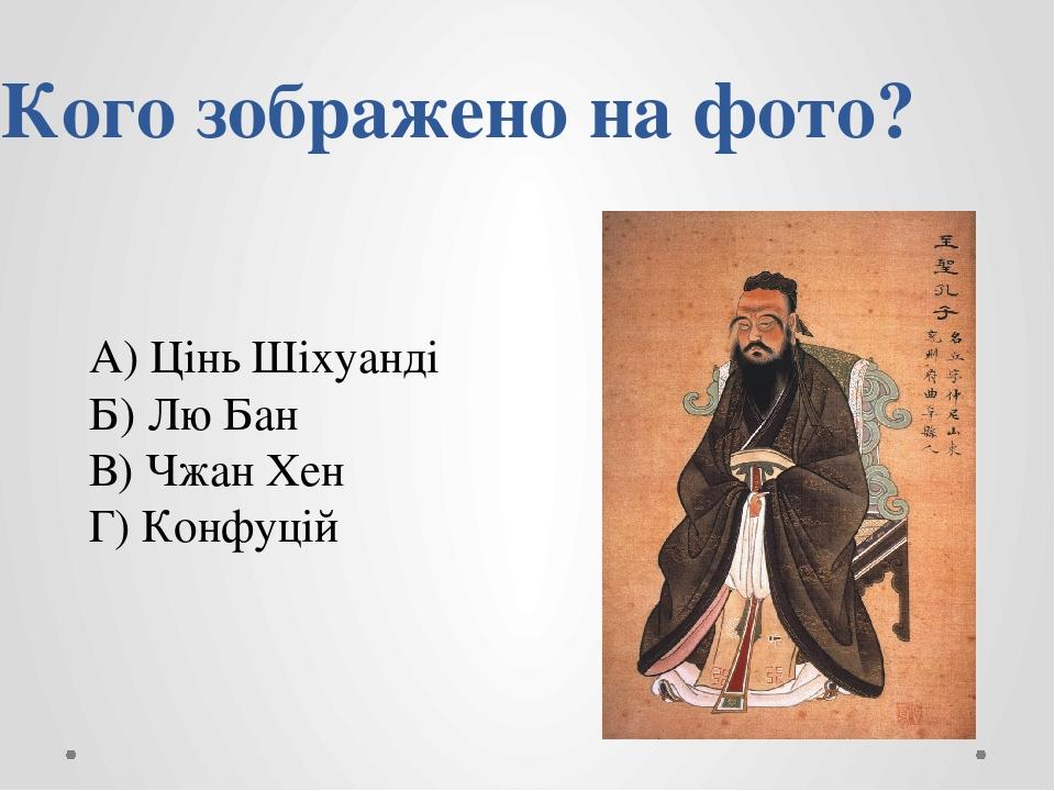 Кого зображено на фото? А) Цінь Шіхуанді Б) Лю Бан В) Чжан Хен Г) Конфуцій