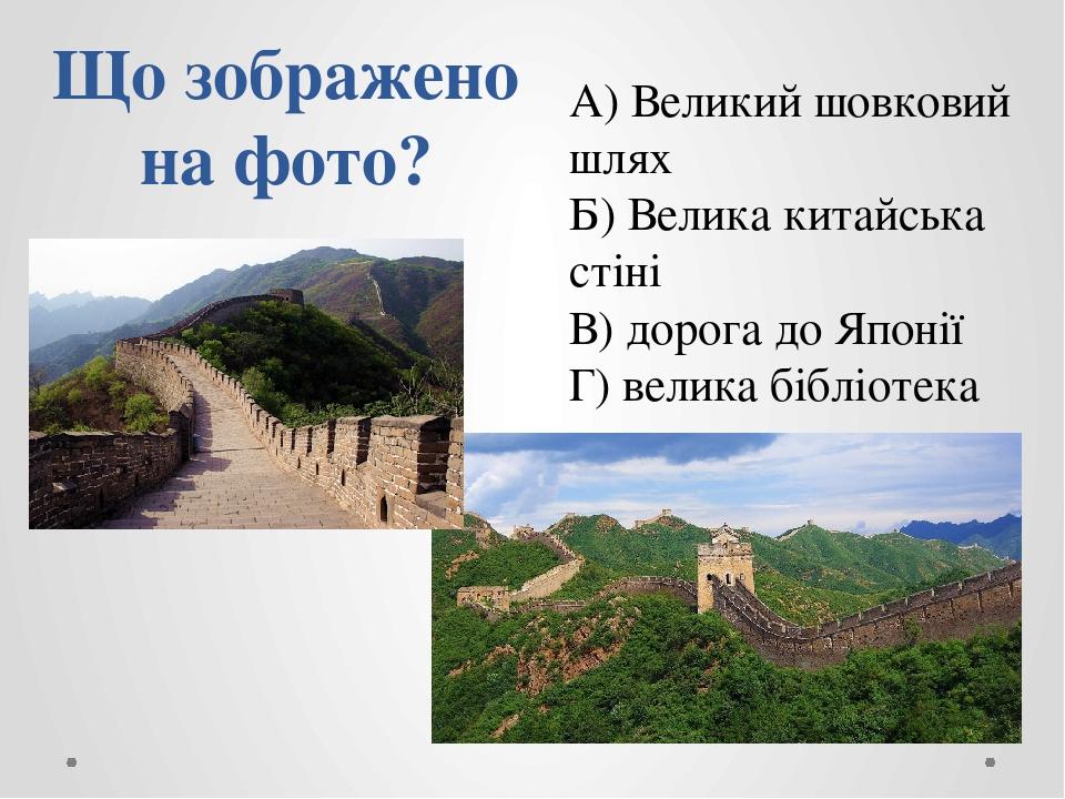 Що зображено на фото? А) Великий шовковий шлях Б) Велика китайська стіні В) дорога до Японії Г) велика бібліотека