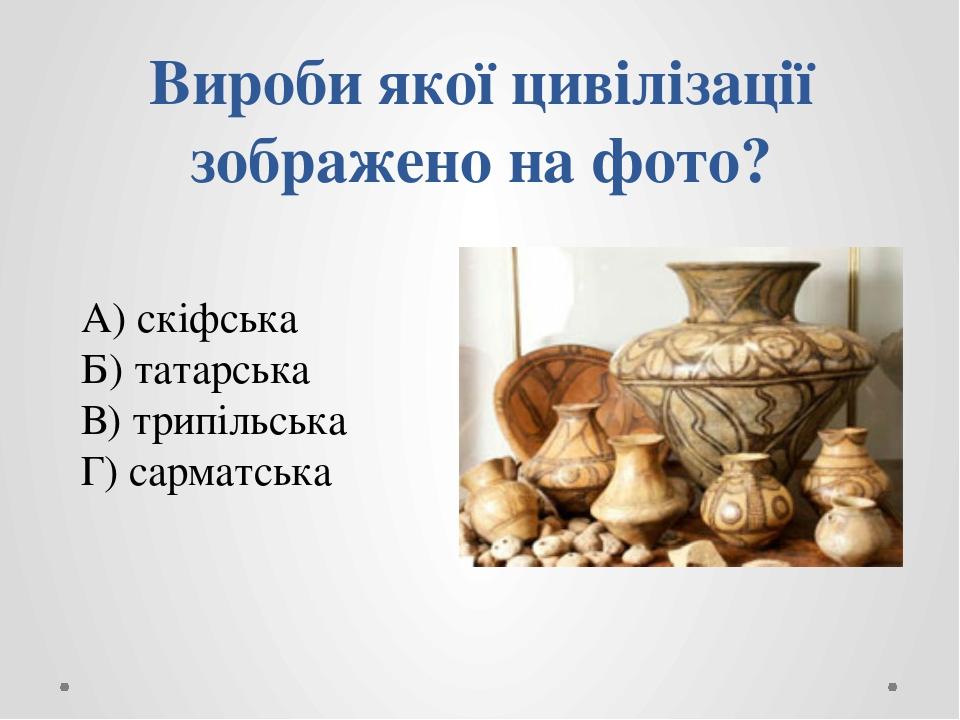 Вироби якої цивілізації зображено на фото? А) скіфська Б) татарська В) трипільська Г) сарматська