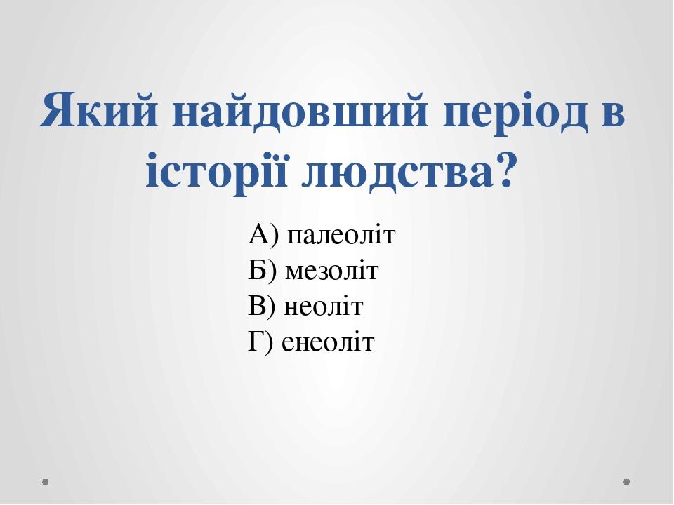 Який найдовший період в історії людства? А) палеоліт Б) мезоліт В) неоліт Г) енеоліт