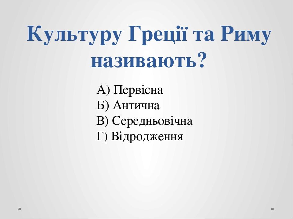 Культуру Греції та Риму називають? А) Первісна Б) Антична В) Середньовічна Г) Відродження