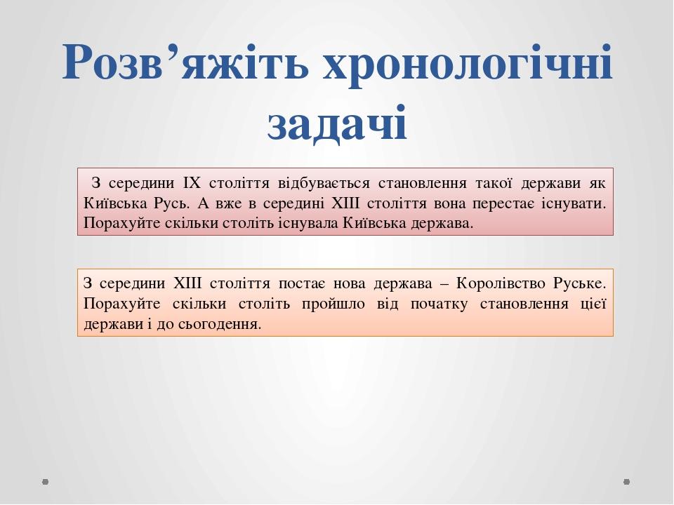 Розв'яжіть хронологічні задачі З середини ІХ століття відбувається становлення такої держави як Київська Русь. А вже в середині ХІІІ століття вона ...