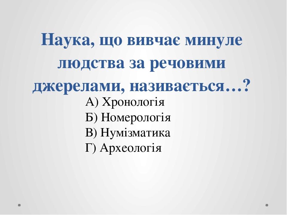 Наука, що вивчає минуле людства за речовими джерелами, називається…? А) Хронологія Б) Номерологія В) Нумізматика Г) Археологія