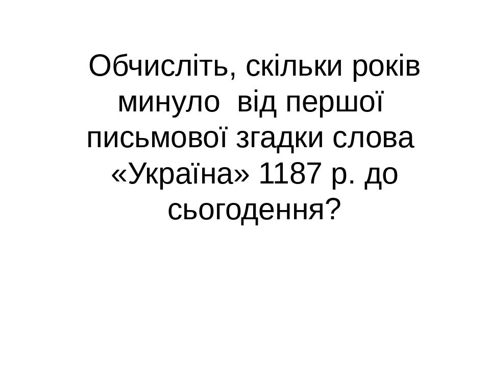 Обчисліть, скільки років минуло від першої письмової згадки слова «Україна» 1187 р. до сьогодення?