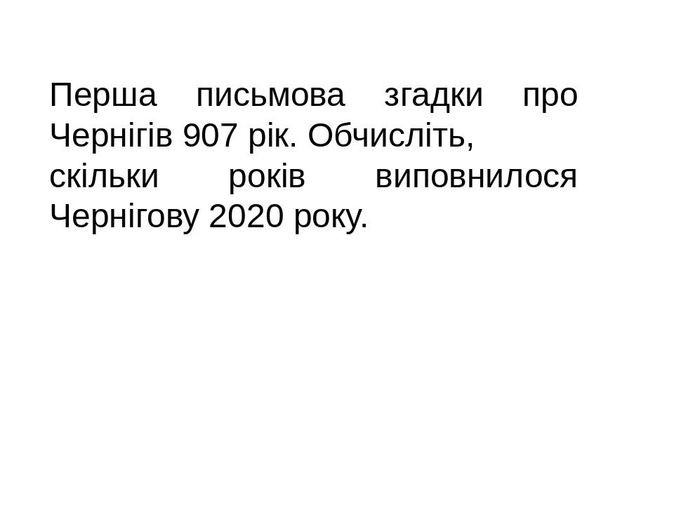 Перша письмова згадки про Чернігів 907 рік. Обчисліть, скільки років виповнилося Чернігову 2020 року.