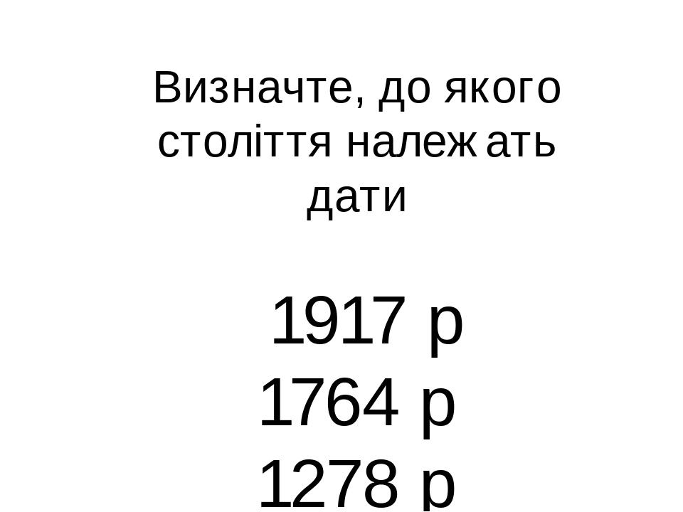 Визначте, до якого століття належать дати 1917 p 1764 р 1278 р