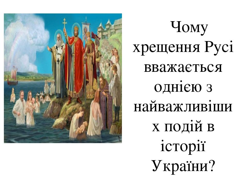 Чому хрещення Русі вважається однією з найважливіших подій в історії України?