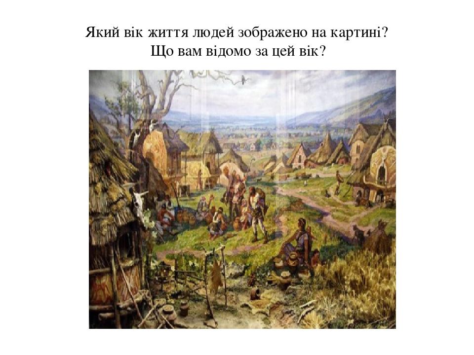 Який вік життя людей зображено на картині? Що вам відомо за цей вік?