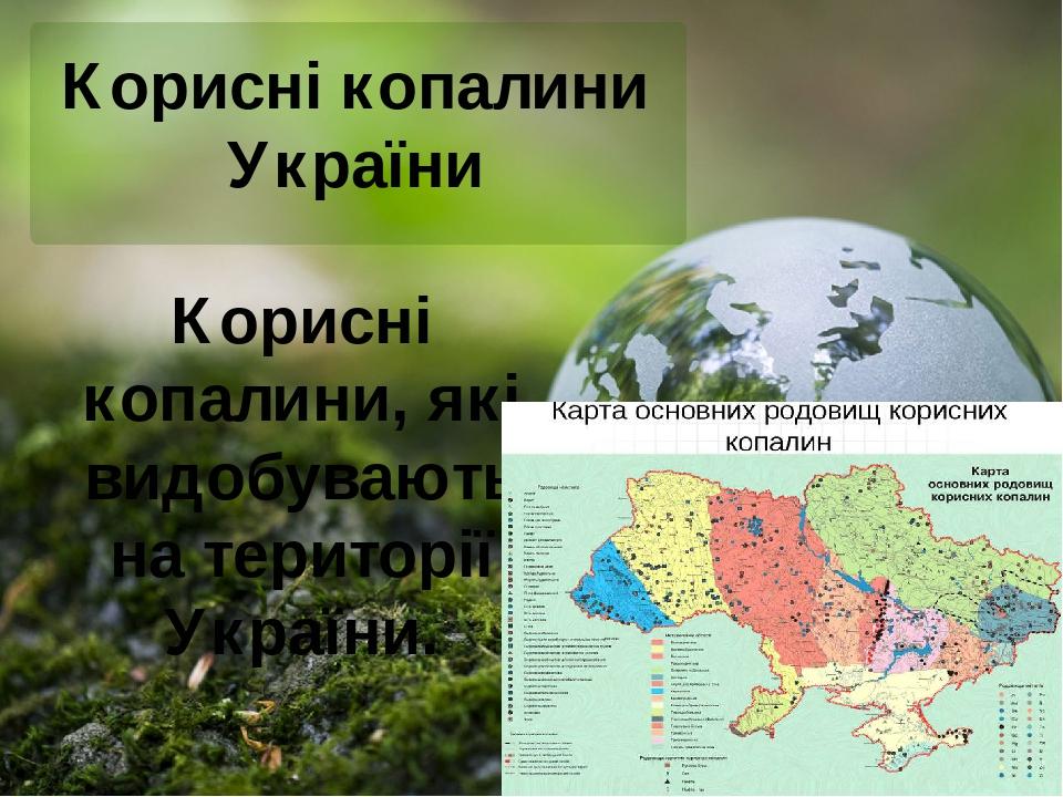 Корисні копалини України Корисні копалини, які видобувають на території України.