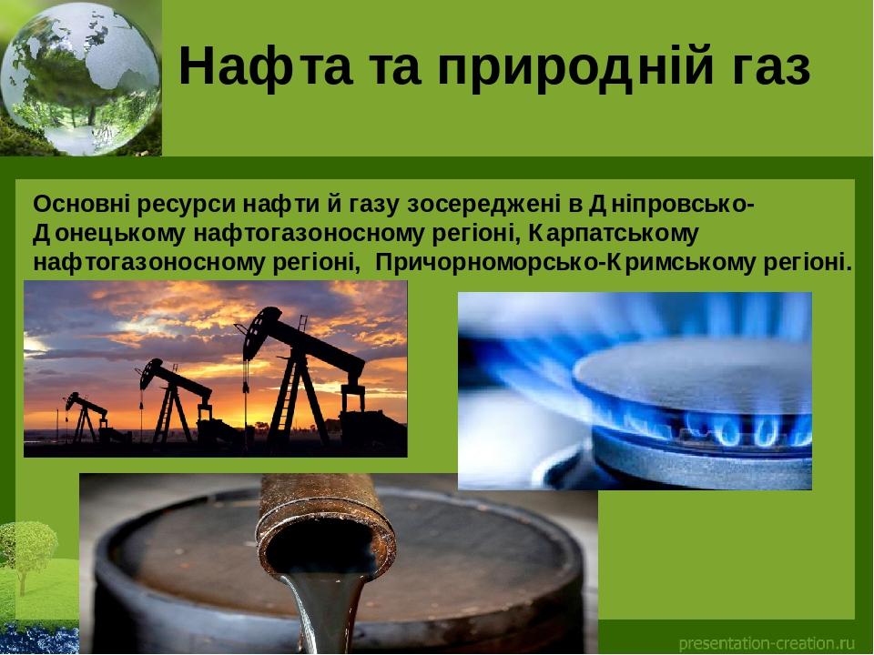 Нафта та природній газ Основні ресурси нафти й газу зосереджені вДніпровсько-Донецькому нафтогазоносному регіоні, Карпатському нафтогазоносному ре...