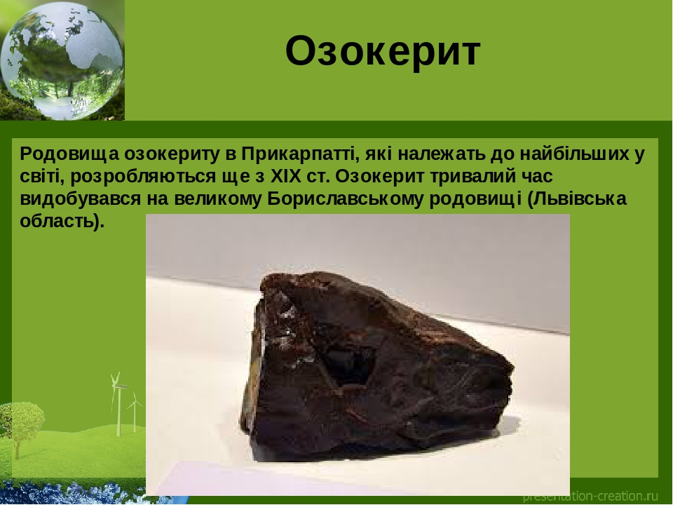 Озокерит Родовища озокериту в Прикарпатті, які належать до найбільших у світі, розробляються ще з ХІХ ст. Озокерит тривалий час видобувався на вели...