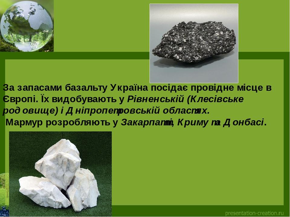 За запасамибазальтуУкраїна посідає провідне місце в Європі. Їх видобувають уРівненській (Клесівське родовище) і Дніпропетровській областях. Мар...