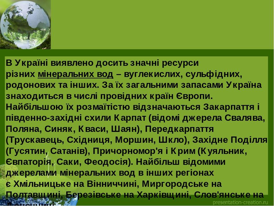 В Україні виявлено досить значні ресурси різнихмінеральних вод– вуглекислих, сульфідних, родонових та інших. За їх загальними запасами Україна зн...