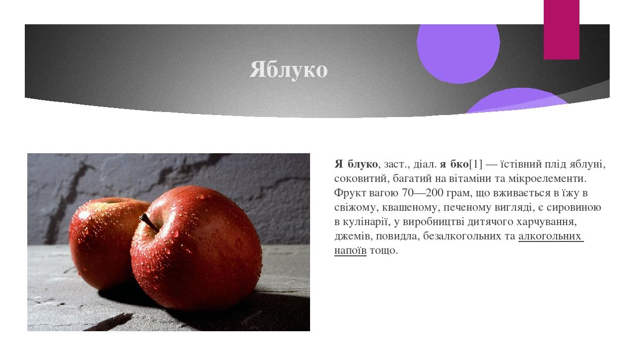Яблуко Я́блуко,заст.,діал.я́бко[1]— їстівний плідяблуні, соковитий, багатий на вітаміни та мікроелементи.Фруктвагою 70—200 грам, що вживаєть...