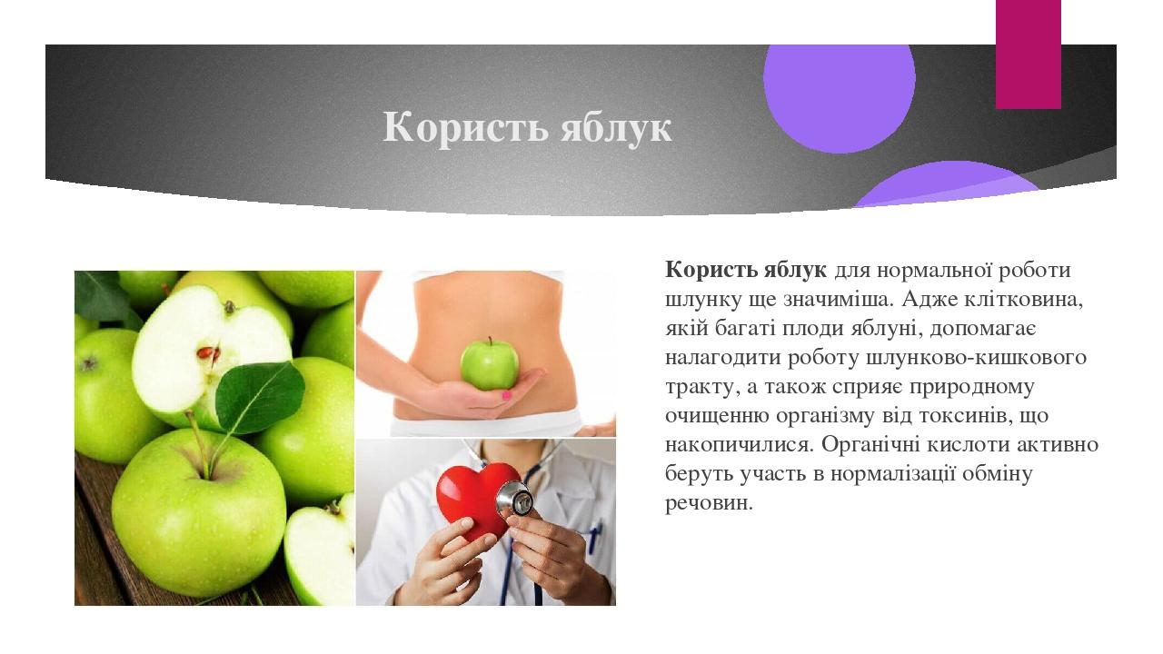 Користь яблук Користь яблукдля нормальної роботи шлунку ще значиміша. Адже клітковина, якій багаті плоди яблуні, допомагає налагодити роботу шлунк...