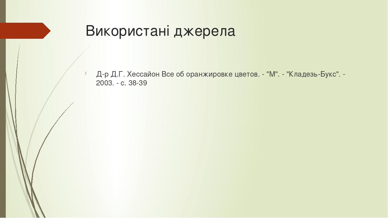 """Використані джерела Д-р Д.Г. Хессайон Все об оранжировке цветов. - """"М"""". - """"Кладезь-Букс"""". - 2003. - с. 38-39"""