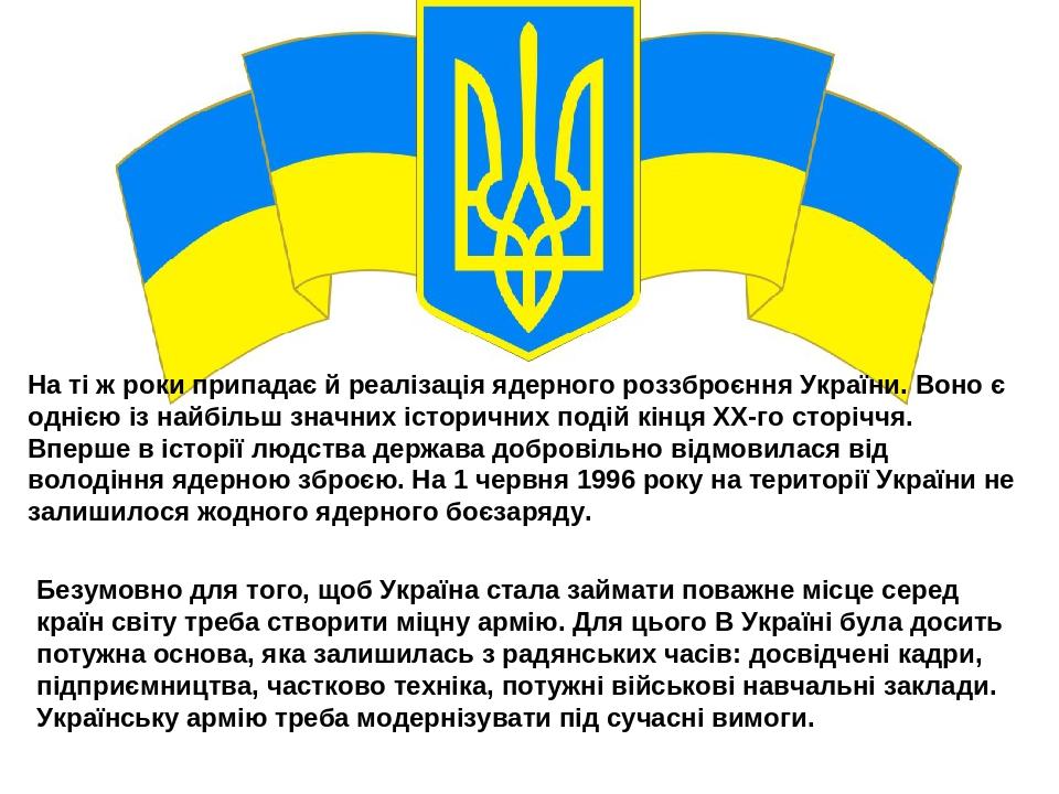 На ті ж роки припадає й реалізація ядерного роззброєння України. Воно є однією із найбільш значних історичних подій кінця ХХ-го сторіччя. Вперше в ...
