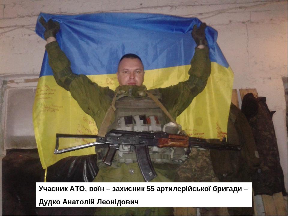 Учасник АТО, воїн – захисник 55 артилерійської бригади – Дудко Анатолій Леонідович