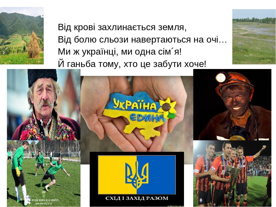 Від крові захлинається земля, Від болю сльози навертаються на очі… Ми ж українці, ми одна сім´я! Й ганьба тому, хто це забути хоче!