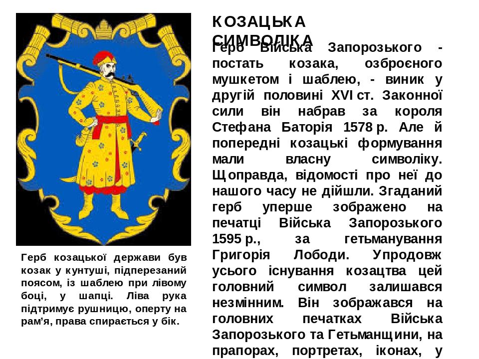 Герб Війська Запорозького - постать козака, озброєного мушкетом і шаблею, - виник у другій половині XVIст. Законної сили він набрав за короля Стеф...
