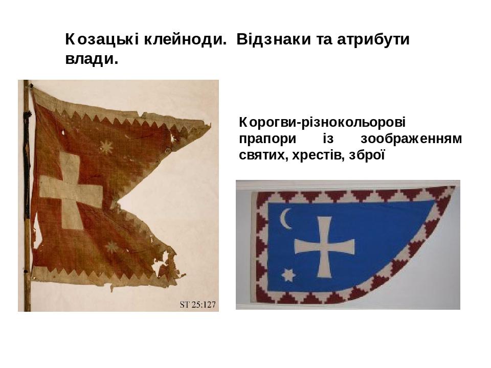 Корогви-різнокольорові прапори із зоображенням святих, хрестів, зброї Козацькі клейноди. Відзнаки та атрибути влади.