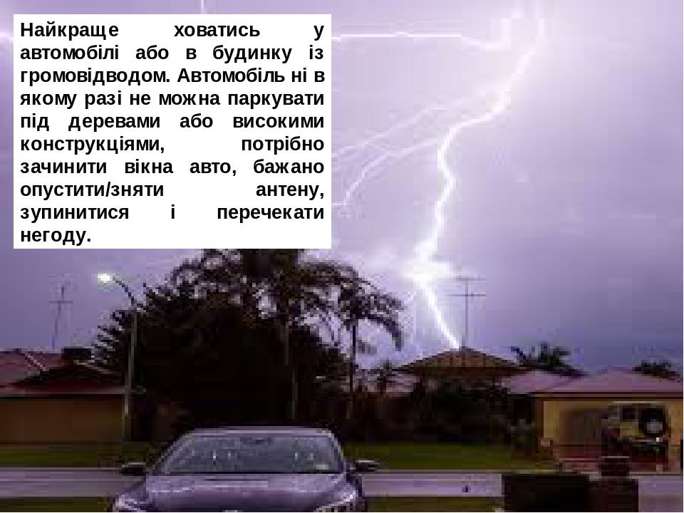 Найкраще ховатись у автомобілі або в будинку із громовідводом. Автомобіль ні в якому разі не можна паркувати під деревами або високими конструкціям...