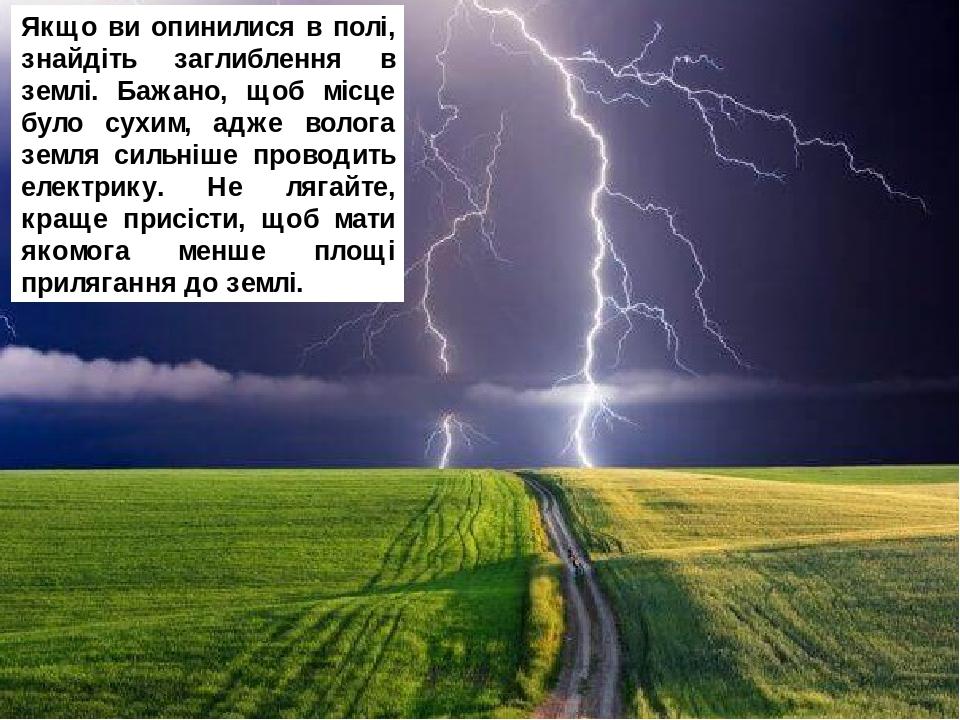 Якщо ви опинилися в полі, знайдіть заглиблення в землі. Бажано, щоб місце було сухим, адже волога земля сильніше проводить електрику. Не лягайте, к...