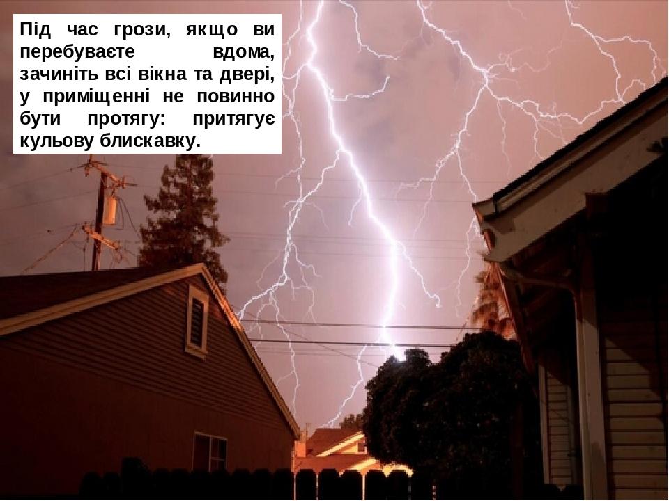 Під час грози, якщо ви перебуваєте вдома, зачиніть всі вікна та двері, у приміщенні не повинно бути протягу: притягує кульову блискавку.
