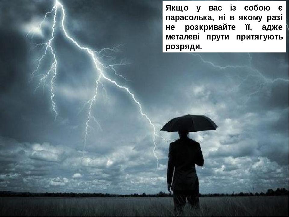 Якщо у вас із собою є парасолька, ні в якому разі не розкривайте її, адже металеві прути притягують розряди.