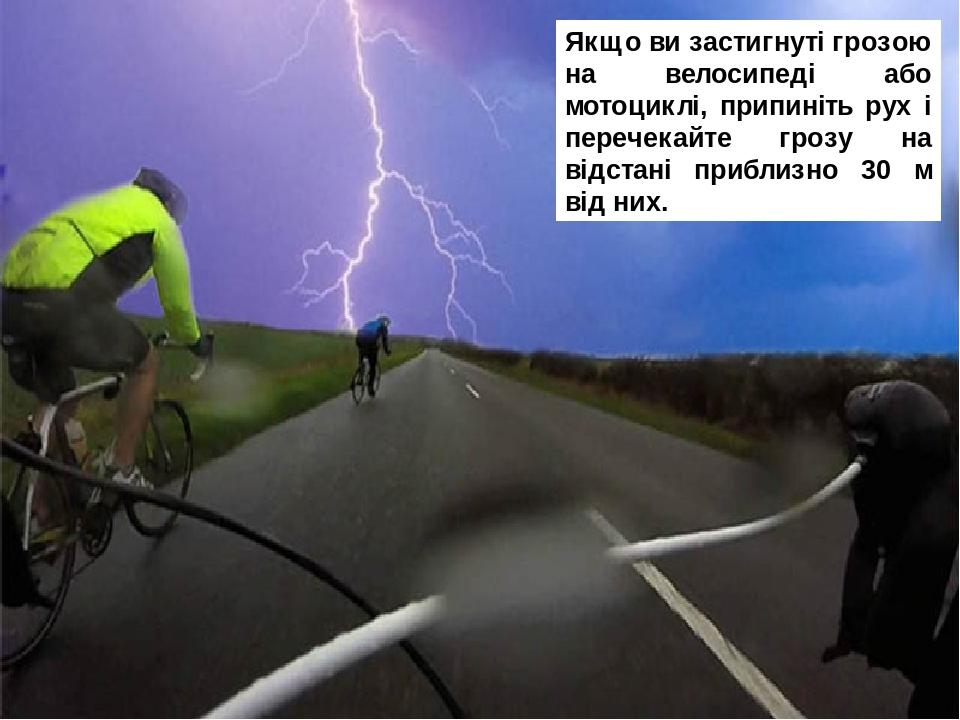Якщо ви застигнуті грозою на велосипеді або мотоциклі, припиніть рух і перечекайте грозу на відстані приблизно 30 м від них.