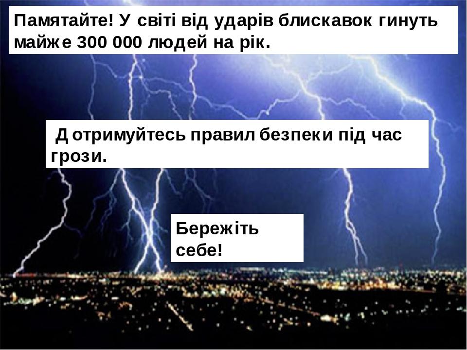 Бережіть себе! Дотримуйтесь правил безпеки під час грози. Памятайте! У світі від ударів блискавок гинуть майже 300 000 людей на рік.
