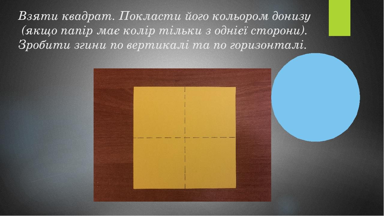 Взяти квадрат. Покласти його кольором донизу (якщо папір має колір тільки з однієї сторони). Зробити згини по вертикалі та по горизонталі.