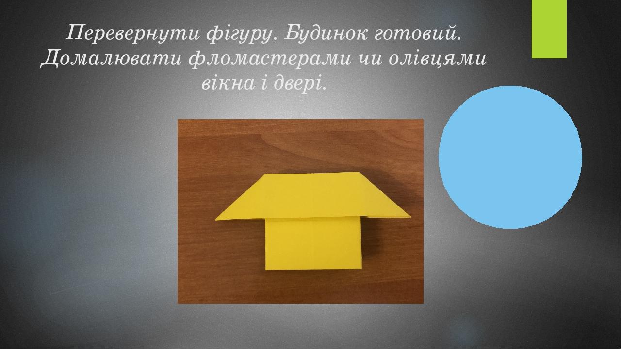 Перевернути фігуру. Будинок готовий. Домалювати фломастерами чи олівцями вікна і двері.