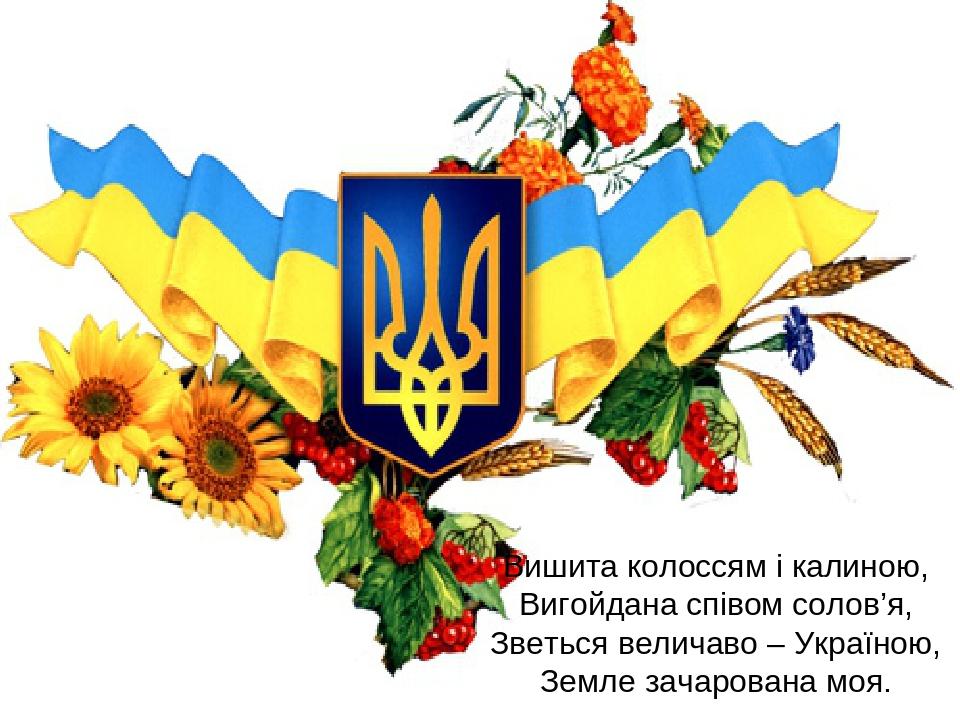 Вишита колоссям і калиною, Вигойдана співом солов'я, Зветься величаво – Україною, Земле зачарована моя.