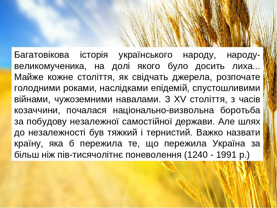 Багатовікова історія українського народу, народу-великомученика, на долі якого було досить лиха... Майже кожне століття, як свідчать джерела, розпо...