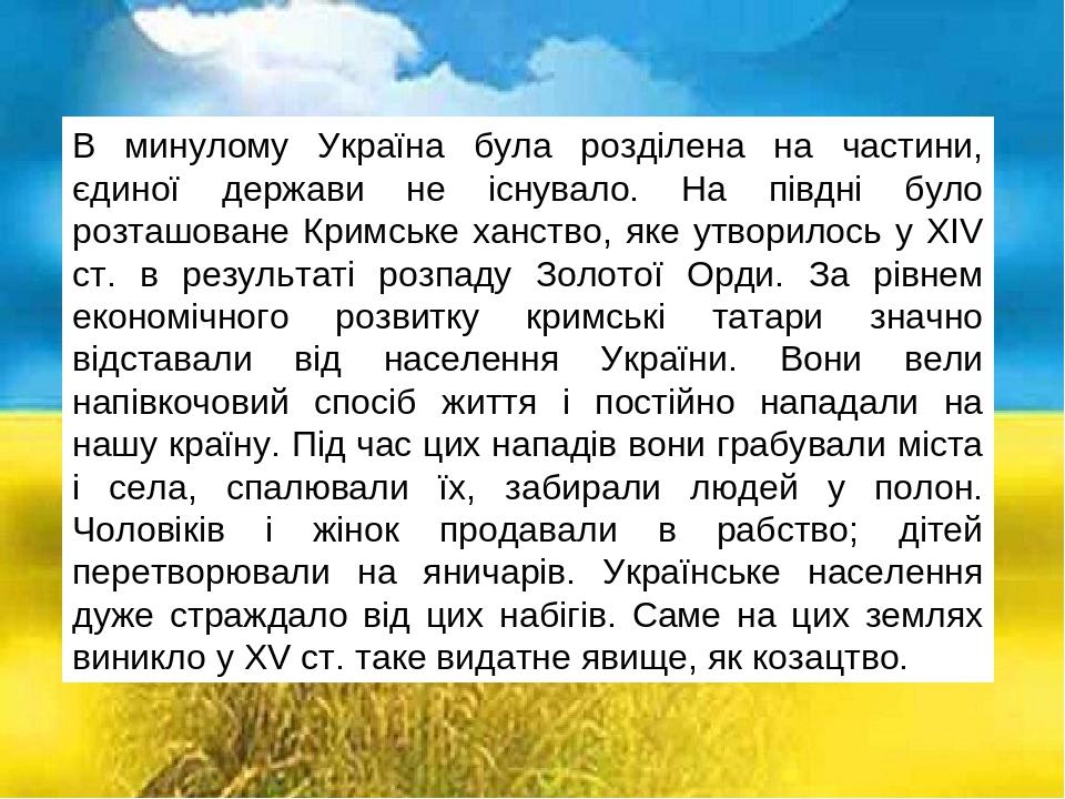 В минулому Україна була розділена на частини, єдиної держави не існувало. На півдні було розташоване Кримське ханство, яке утворилось у XIV ст. в р...