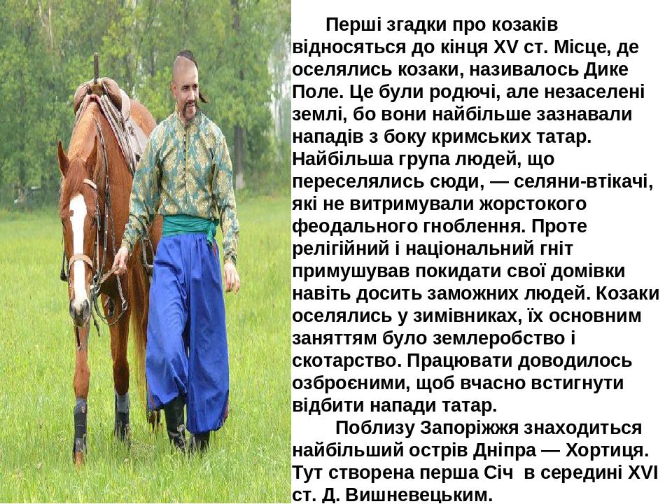 Перші згадки про козаків відносяться до кінця XV ст. Місце, де оселялись козаки, називалось Дике Поле. Це були родючі, але незаселені землі, бо вон...