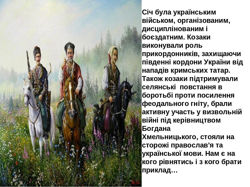 Січ була українським військом, організованим, дисциплінованим і боєздатним. Козаки виконували роль прикордонників, захищаючи південні кордони Украї...